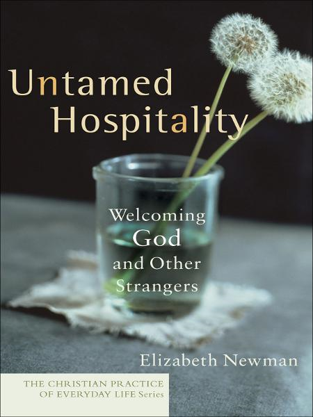 Untamed Hospitality (The Christian Practice of Everyday Life) By: Elizabeth Newman