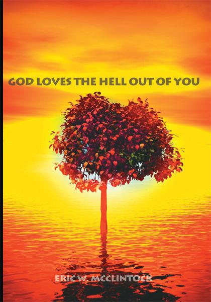 God Loves the Hell Out of You By: Eric W. McClintock