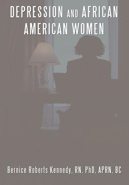 Depression and African American Women By: Bernice Roberts Kennedy PhD APRN BC