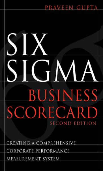 Six Sigma Business Scorecard, Chapter 3 - Need for the Six Sigma Business Scorecard By: Praveen Gupta