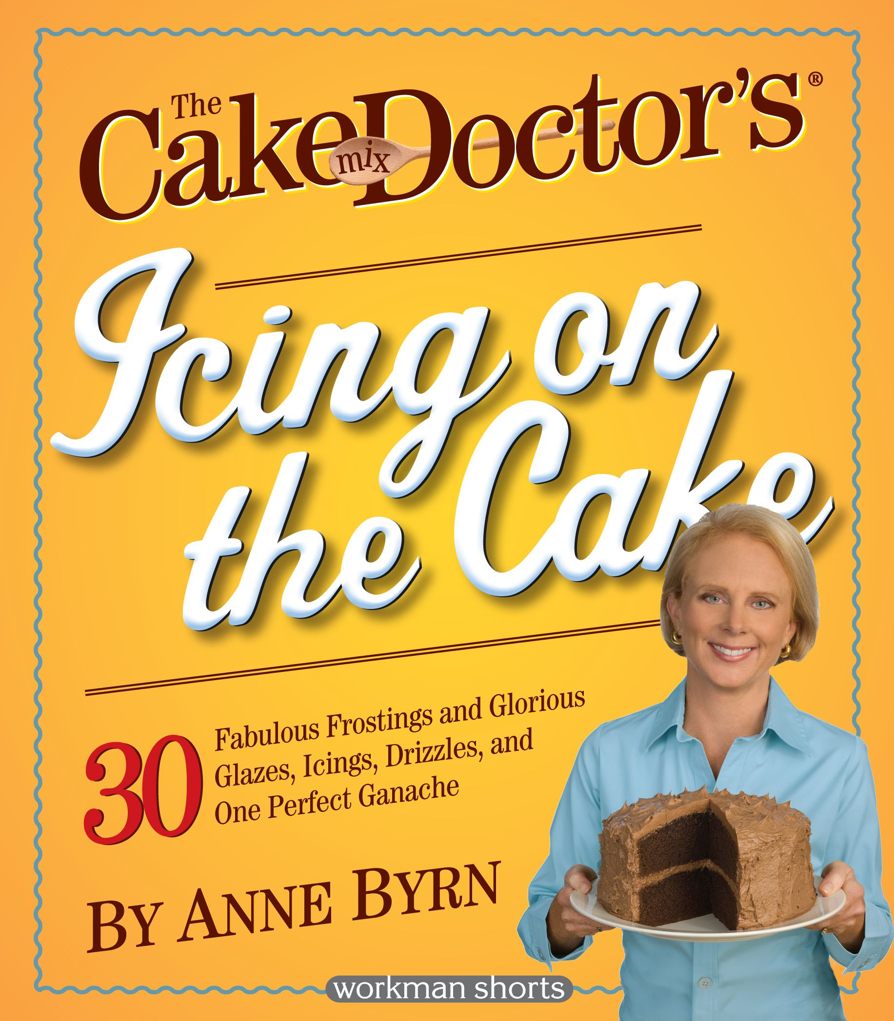 The Cake Mix Doctor's Icing On the Cake By: Anne Byrn