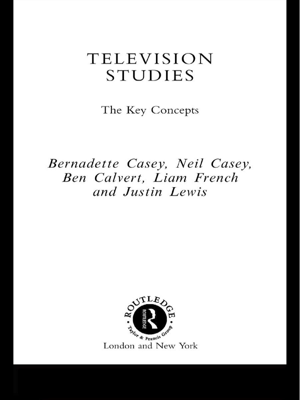 Television Studies: The Key Concepts By: Ben Calvert,Bernadette Casey,Justin Lewis,Liam French,Neil Casey