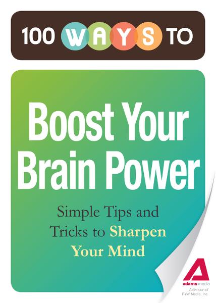 100 Ways to Boost Your Brain Power: Simple Tips and Tricks to Sharpen Your Mind By: Editors of Adams Media