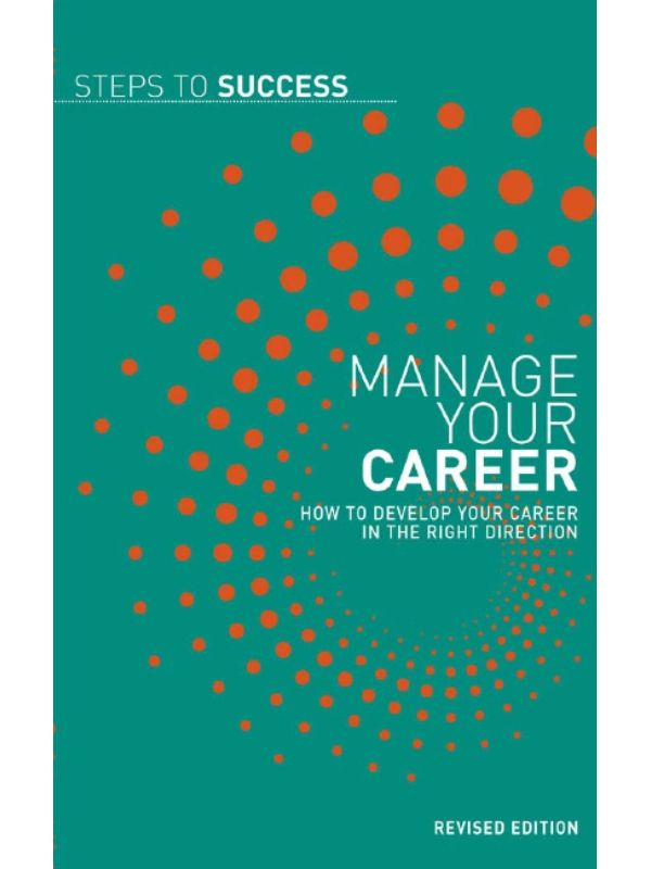 Manage Your Career: How to Develop Your Career in the Right Direction By: