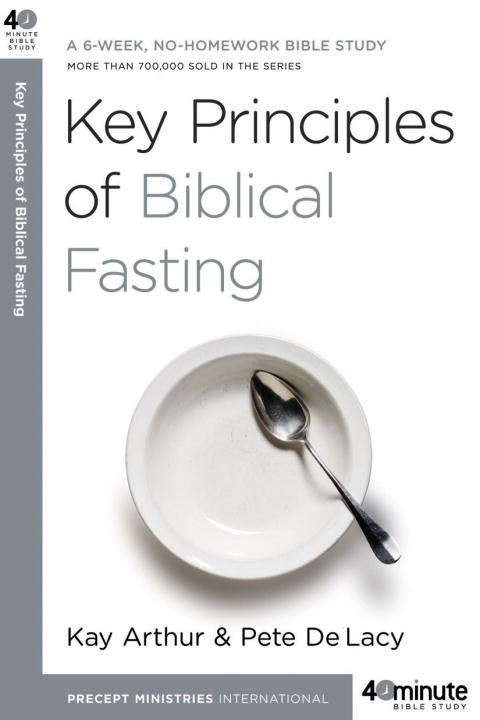 Key Principles of Biblical Fasting By: Kay Arthur,Pete DeLacy