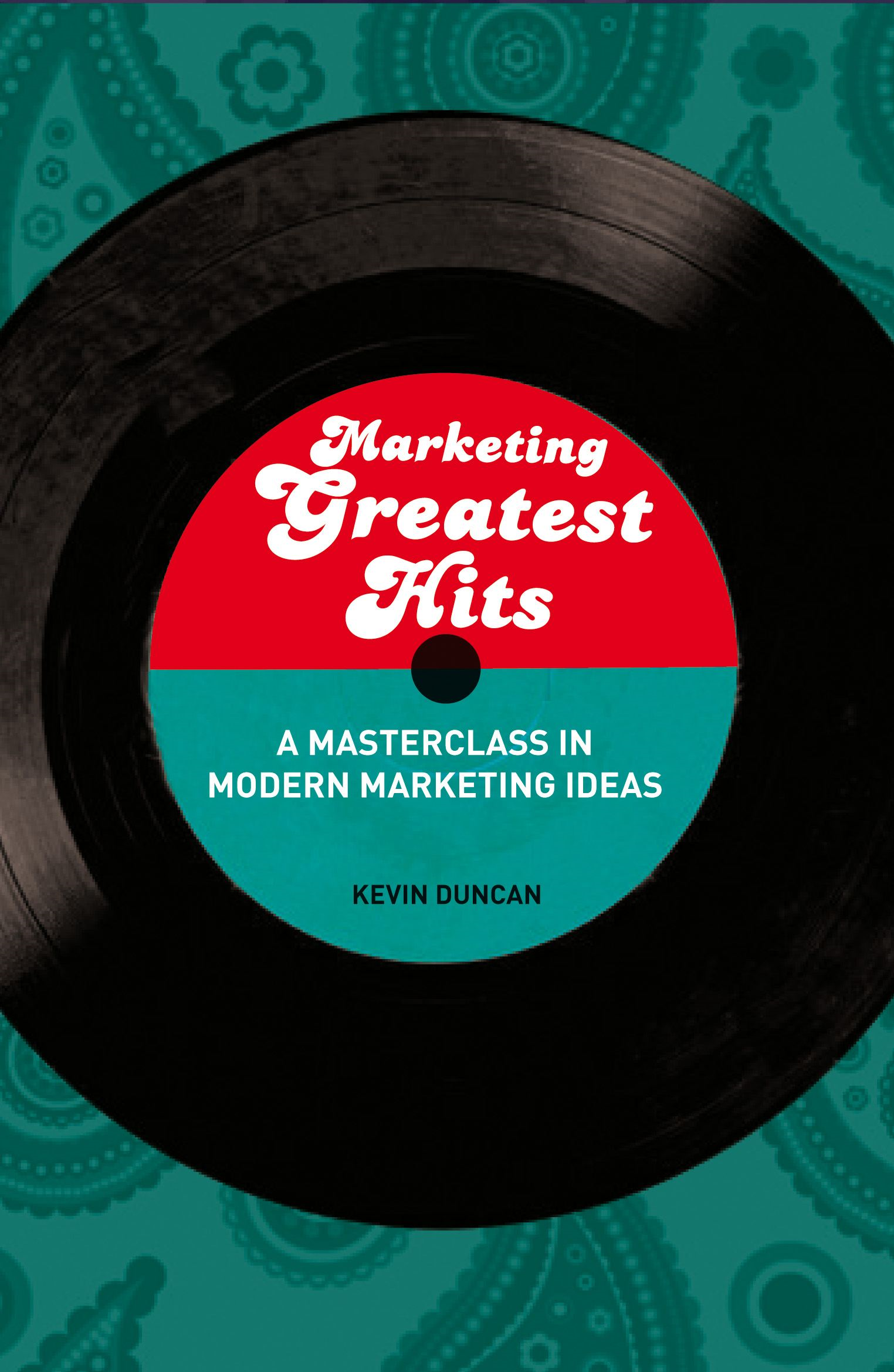 Marketing Greatest Hits: A Masterclass in Modern Marketing Ideas By: Kevin Duncan