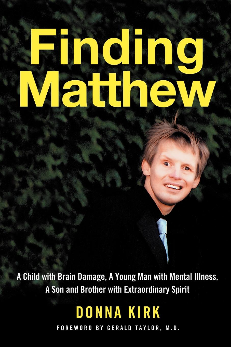 Finding Matthew: A Child with Brain Damage, a Young Man with Mental Illness, a Son and Brother with Extraordinary Spirit By: Donna Kirk