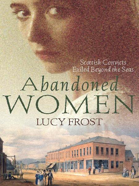 Abandoned Women: Scottish convicts exiled beyond the seas By: Lucy Frost
