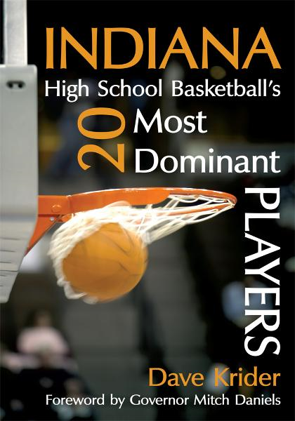 Indiana High School Basketballs 20 Most Dominant Players By: Dave Krider