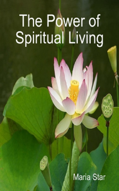 The Power of Spiritual Living By: Maria Star