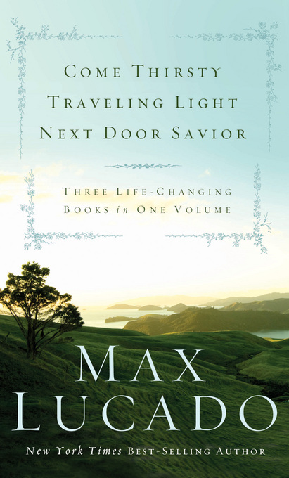 Lucado 3-in-1: Traveling Light, Next Door Savior, Come Thirsty By: Max Lucado