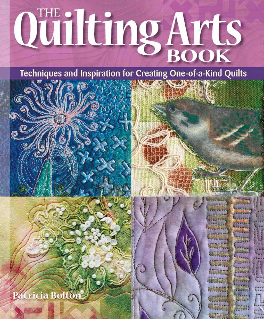 The Quilting Arts Book Techniques and Inspiration for Creating One-of-a-Kind Quilts