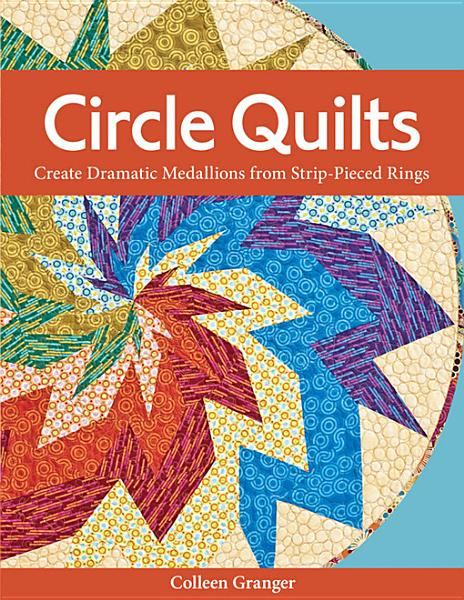 Circle Quilts: Create Dramatic Medallions from Strip-Pieced Rings By: Granger, Colleen