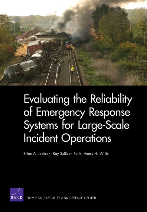 Evaluating the Reliability of Emergency Response Systems for Large-Scale Incident Operations By: Brian A. Jackson,Kay Sullivan Faith,Henry H. Willis