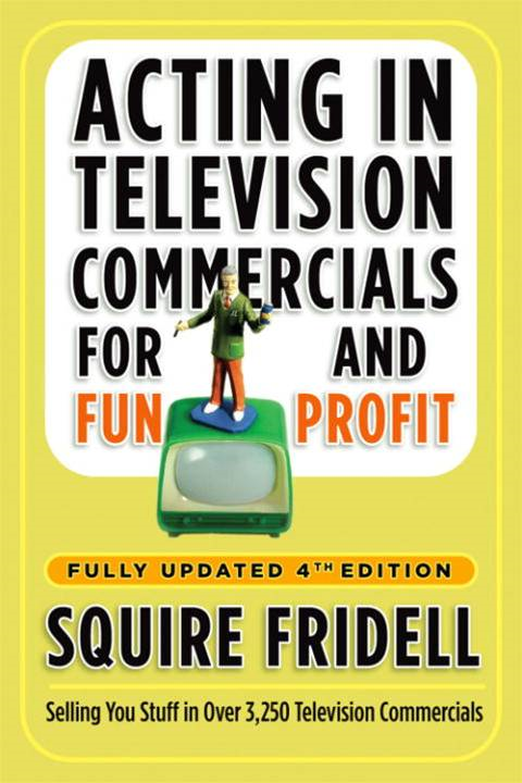 Acting in Television Commercials for Fun and Profit, 4th Edition By: Squire Fridell