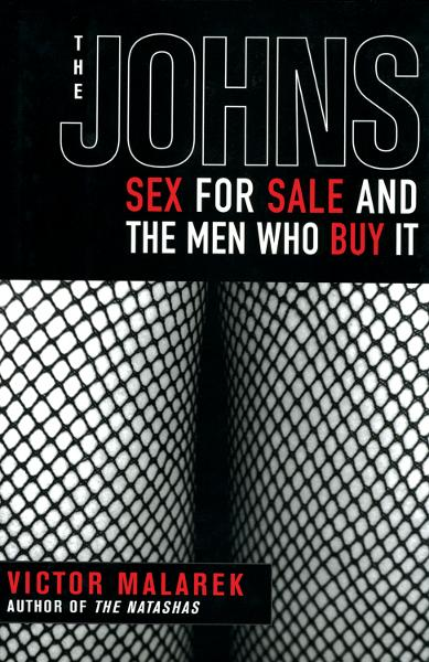 The Johns: Sex for Sale and the Men Who Buy It By: Victor Malarek