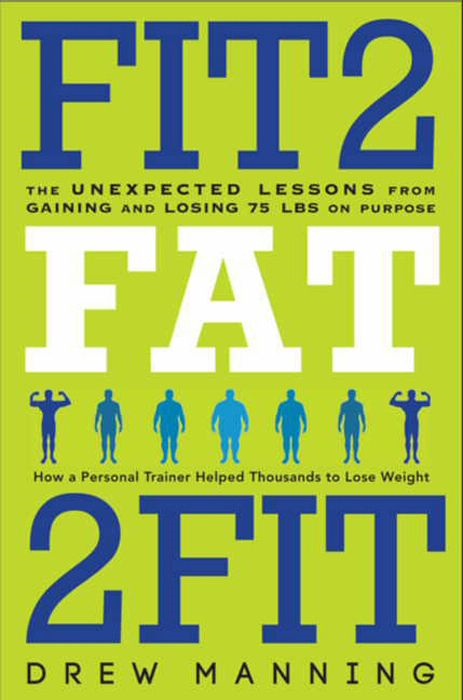 Fit2Fat2Fit: The Unexpected Lessons from Gaining and Losing 75 lbs on Purpose By: Bradley Ryan Pierce,Drew Manning