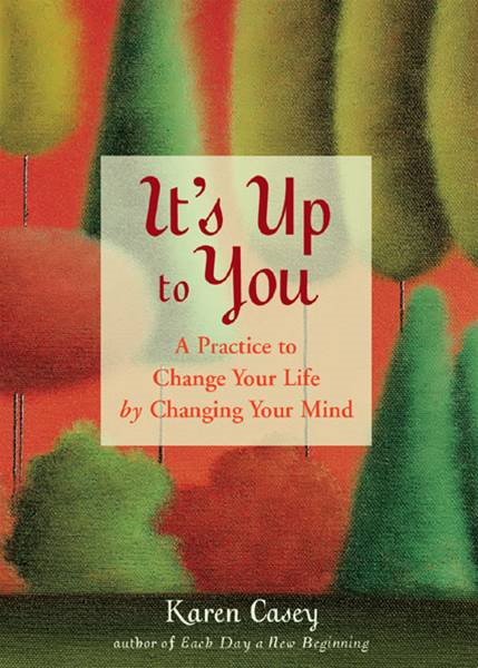 It's Up to You: A Practice to Change Your Life by Changing Your Mind By: Karen Casey