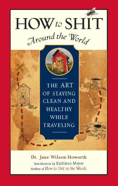 How to Shit Around the World: The Art of Staying Clean and Healthy While Traveling By: Dr. Jane Wilson-Howarth
