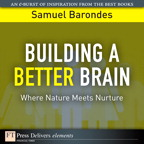 Building a Better Brain: Where Nature Meets Nurture By: Samuel Barondes