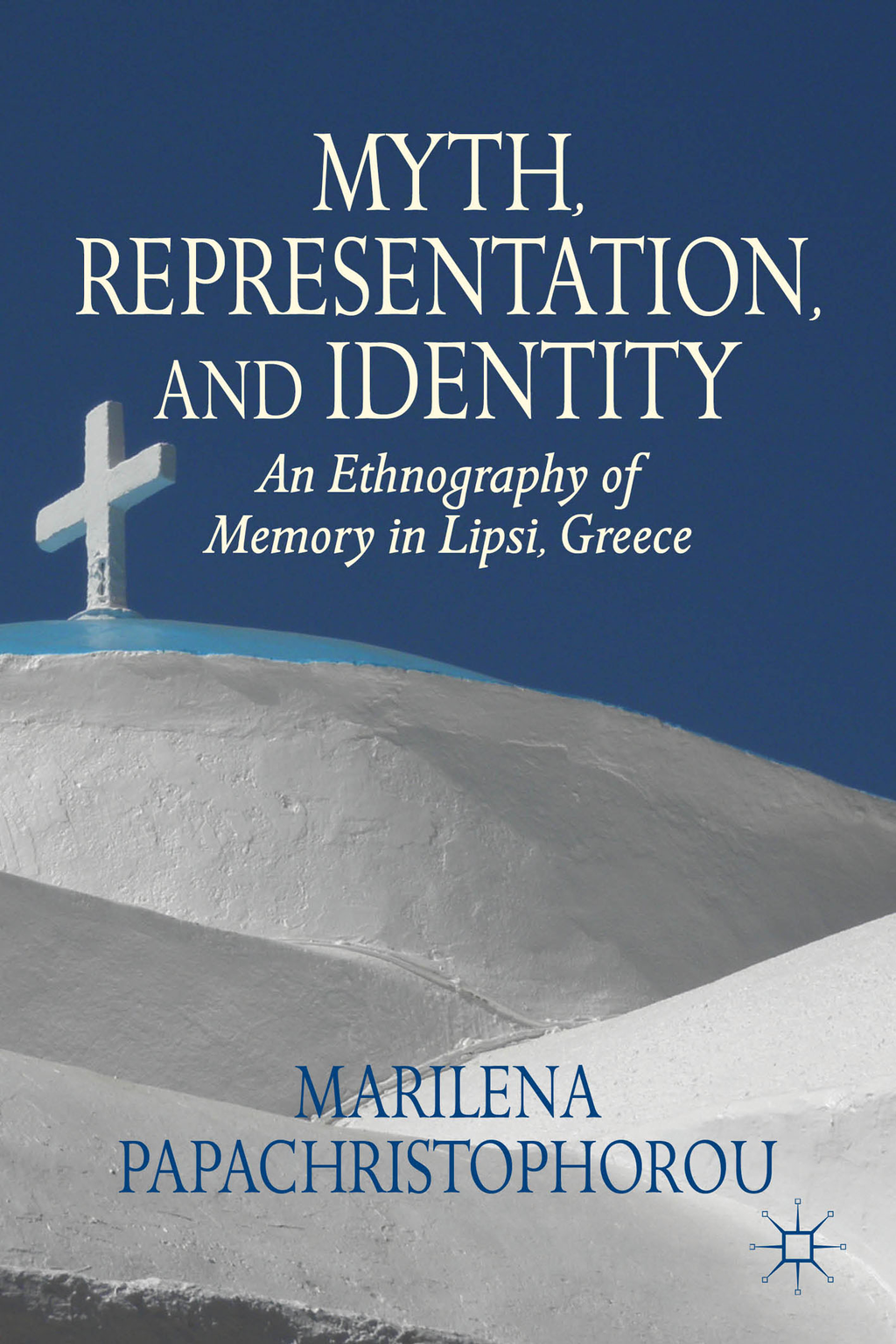 Myth,  Representation,  and Identity An Ethnography of Memory in Lipsi,  Greece