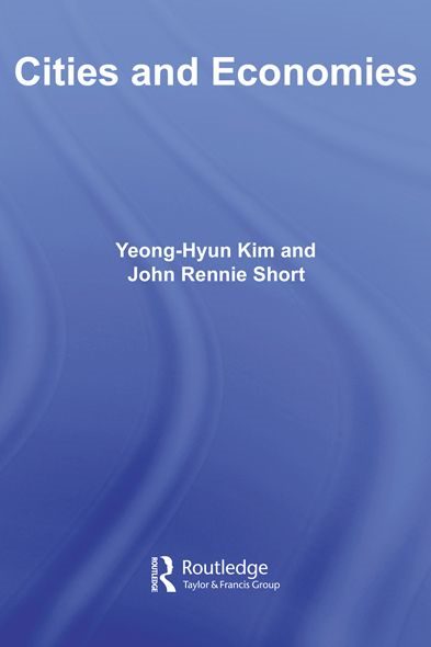 CITIES & ECONOMIES By: John Rennie Short,Yeong-Hyun Kim