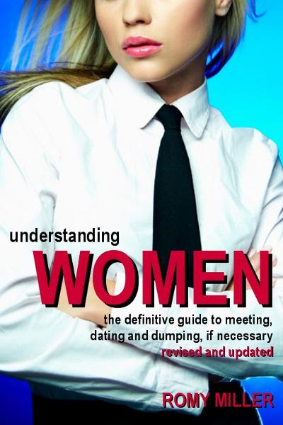 Understanding Women: The Definitive Guide to Meeting, Dating and Dumping, if Necessary (Revised and Updated) By: Romy Miller