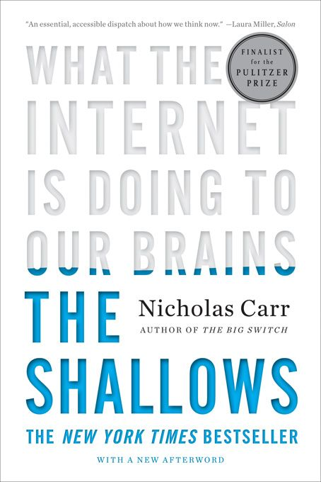 The Shallows: What the Internet Is Doing to Our Brains By: Nicholas Carr