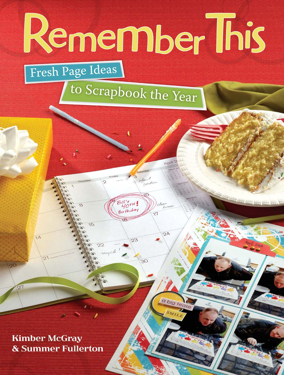 Remember This: Fresh Page Ideas to Scrapbook the Year By: Kimber McGray
