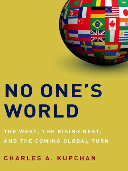 No One's World:The West, the Rising Rest, and the Coming Global Turn  By: Charles A. Kupchan