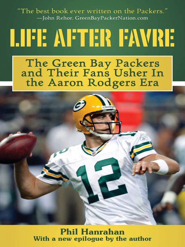 Life After Favre: The Green Bay Packers and their Fans Usher in the Aaron Rodgers Era By: Phil Hanrahan