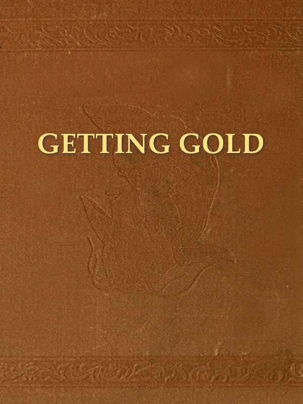 Getting Gold: A Practical Treatise for Prospectors, Miners, and Students