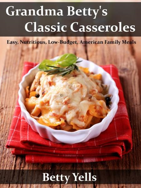 Grandma Betty's Classic Casseroles: Easy, Nutritious, Low Budget, American Family Meals