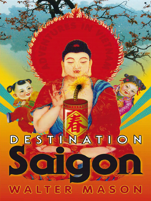 Destination Saigon: Adventures In Vietnam By: Walter Mason