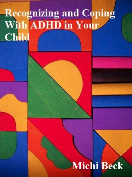 Recognizing and Coping With ADHD in Your Child By: Michielle DJ Beck