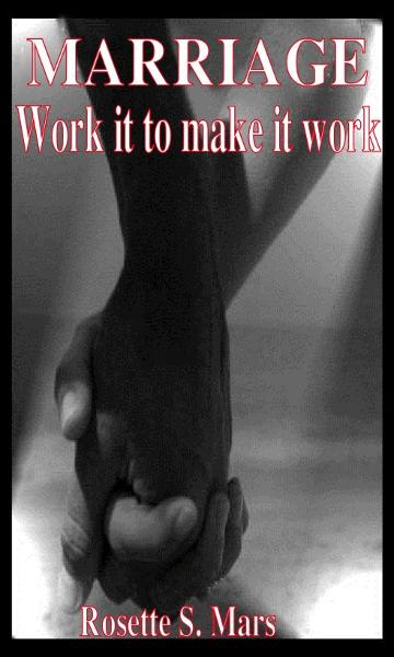 Marriage: Work it to make it work By: Rosette Mars