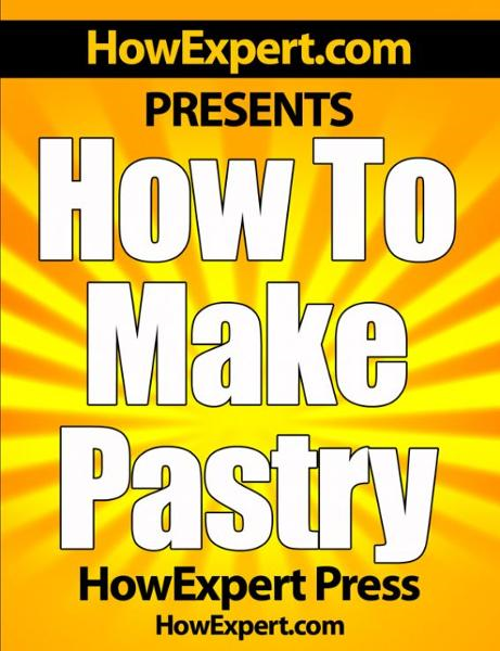 How To Make Pastry: Your Step-By-Step Guide To Baking Pastries By: HowExpert Press