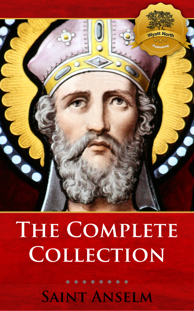 The Complete Collection of St. Anselm including Monologium, Proslogium, Cur Deus Homo (Why God Became Man), and more!