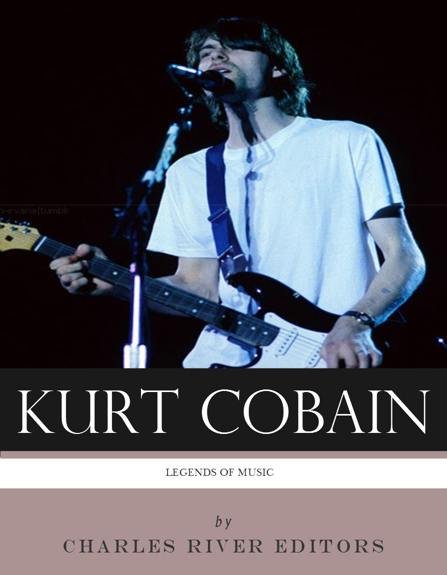 Legends of Music: The Life and Legacy of Kurt Cobain By: Charles River Editors