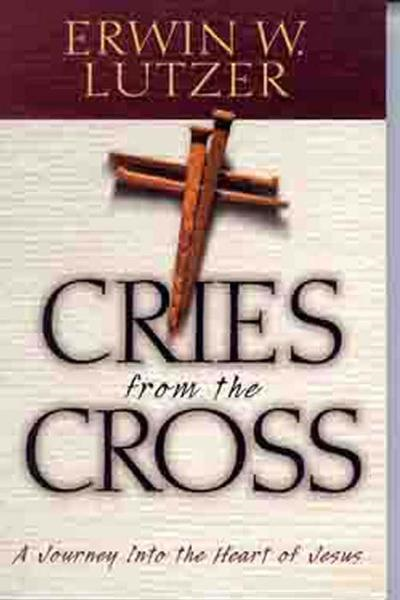 Cries From The Cross By: Erwin W. Lutzer