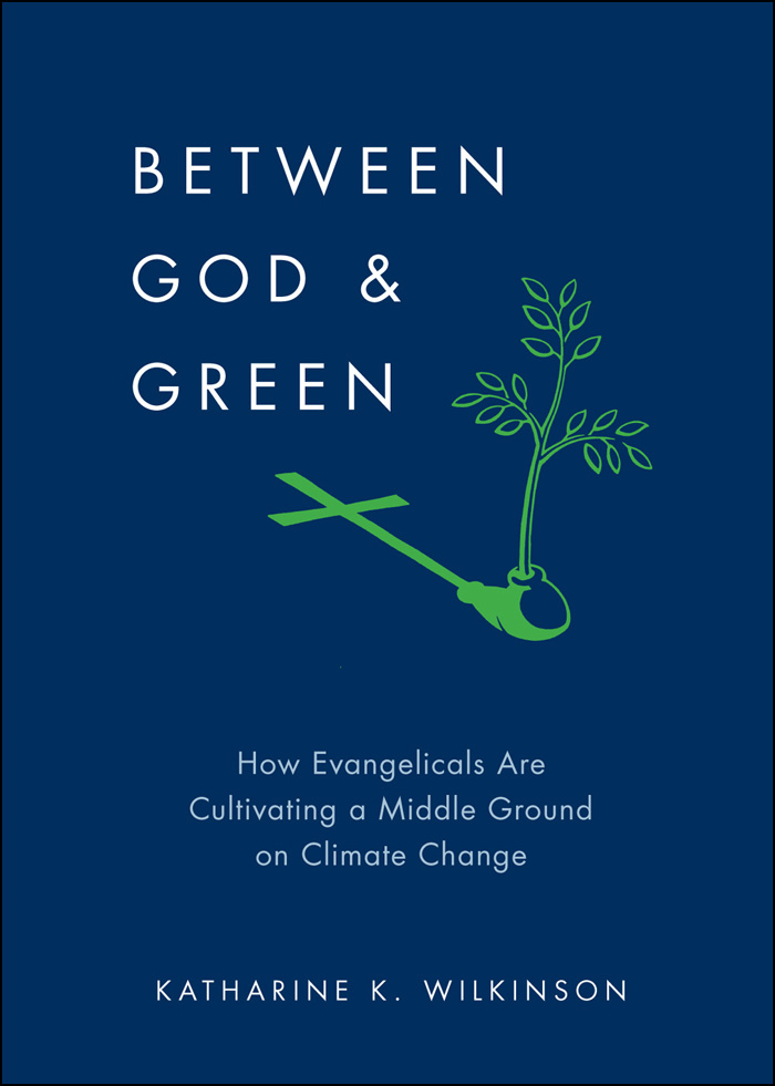 Between God & Green:How Evangelicals Are Cultivating a Middle Ground on Climate Change  By: Katharine K. Wilkinson