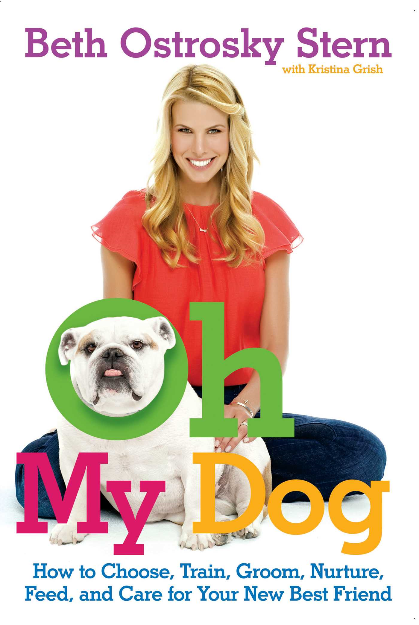 Oh My Dog How to Choose, Train, Groom, Nurture, Feed, and Care for Your New Best Friend