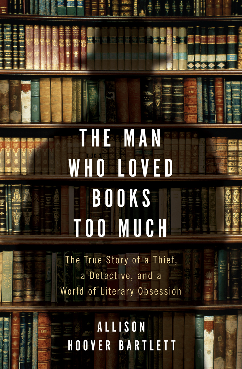 The Man Who Loved Books Too Much By: Allison Hoover Bartlett