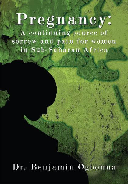 Pregnancy: A continuing source of sorrow and pain for women in Sub-Saharan Africa By: Benjamin Ogbonna