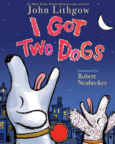 I Got Two Dogs By: John Lithgow,Robert Neubecker