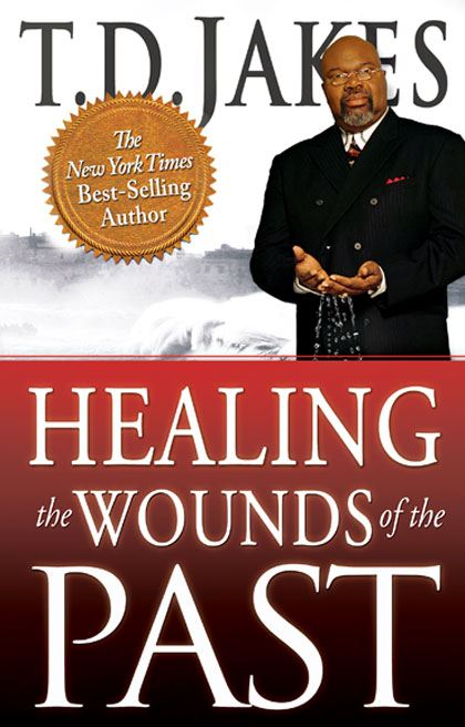 Healing the Wounds of the Past By: T. D. Jakes