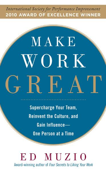 Make Work Great:  Super Charge Your Team, Reinvent the Culture, and Gain Influence One Person at a Time By: Edward G. Muzio