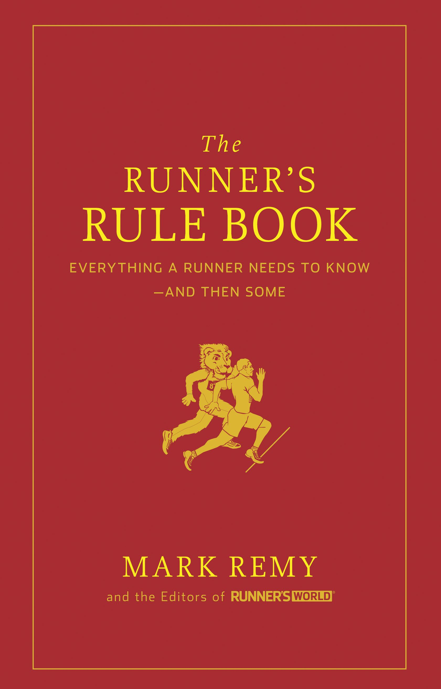 The Runner's Rule Book: Everything a Runner Needs to Know--And Then Some By: Mark Remy,Editors of Runner's World