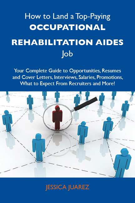 How to Land a Top-Paying Occupational rehabilitation aides Job: Your Complete Guide to Opportunities, Resumes and Cover Letters, Interviews, Salaries, Promotions, What to Expect From Recruiters and More