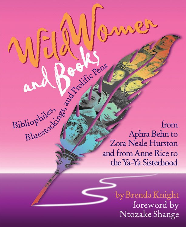 Wild Women And Books: Bibliophiles, Bluestockings & Prolific Pens From Aphra Ben To Zora Neale Hurston And From Anne Rice To The Ya-Ya Sisterhood By: Brends Knight